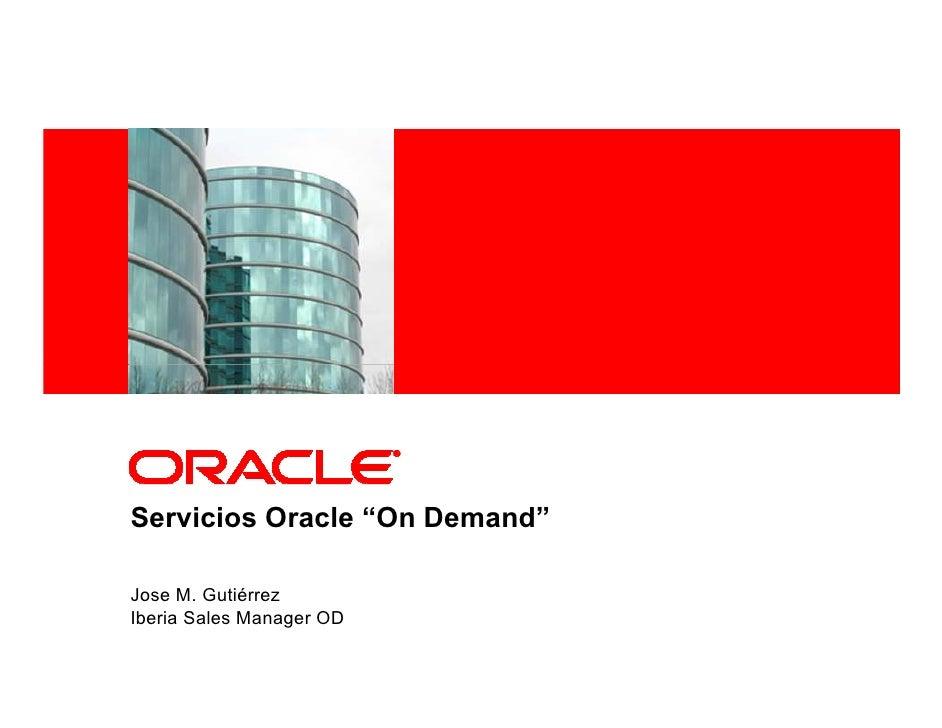 "<Insert Picture Here>     Servicios Oracle ""On Demand""  Jose M. Gutiérrez Iberia Sales Manager OD"