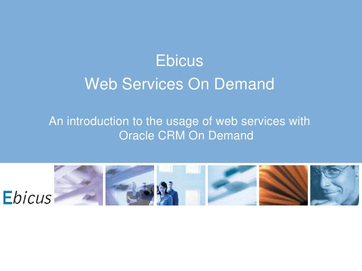 Ebicus       Web Services On Demand  An introduction to the usage of web services with              Oracle CRM On Demand