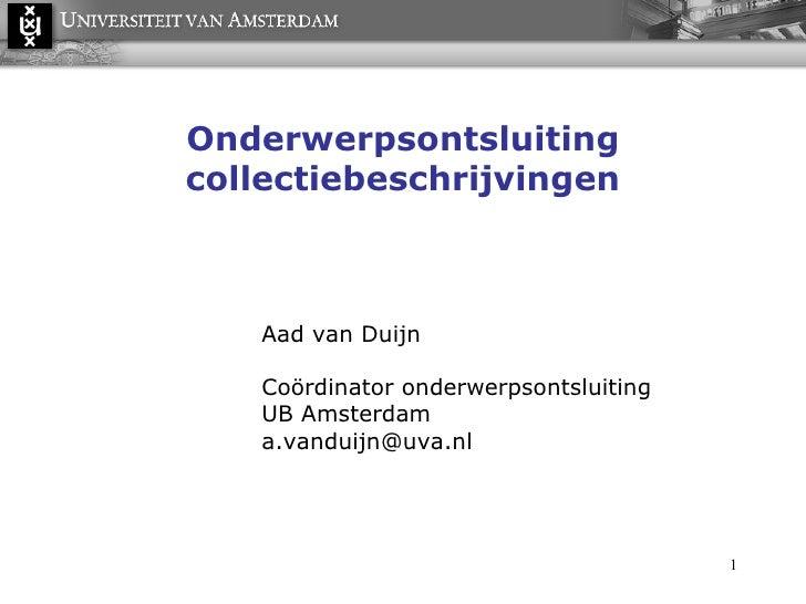 Onderwerpsontsluiting collectiebeschrijvingen Aad van Duijn Coördinator onderwerpsontsluiting UB Amsterdam a.vanduijn@uva....