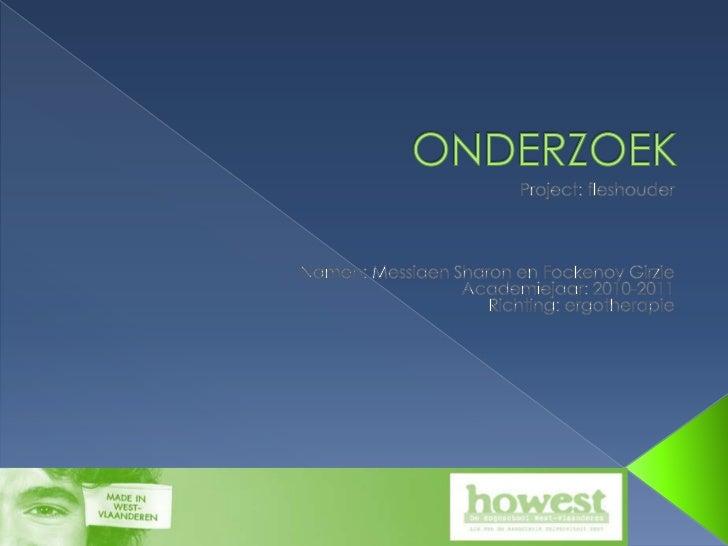 ONDERZOEK <br />Project: fleshouder<br />Namen: Messiaen Sharon en FockenoyGirzie<br />Academiejaar: 2010-2011<br />Richti...