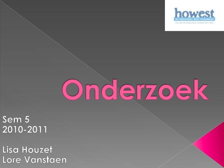 Onderzoek<br />Sem 5<br />2010-2011<br />Lisa Houzet<br />Lore Vanstaen<br />