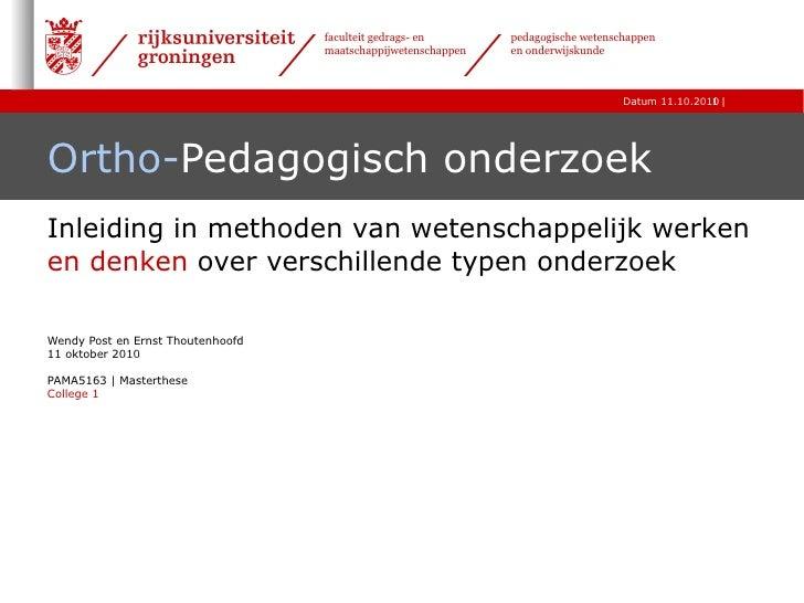 Ortho- Pedagogisch onderzoek  Wendy Post en Ernst Thoutenhoofd 11 oktober 2010 PAMA5163 | Masterthese College 1 Inleiding ...
