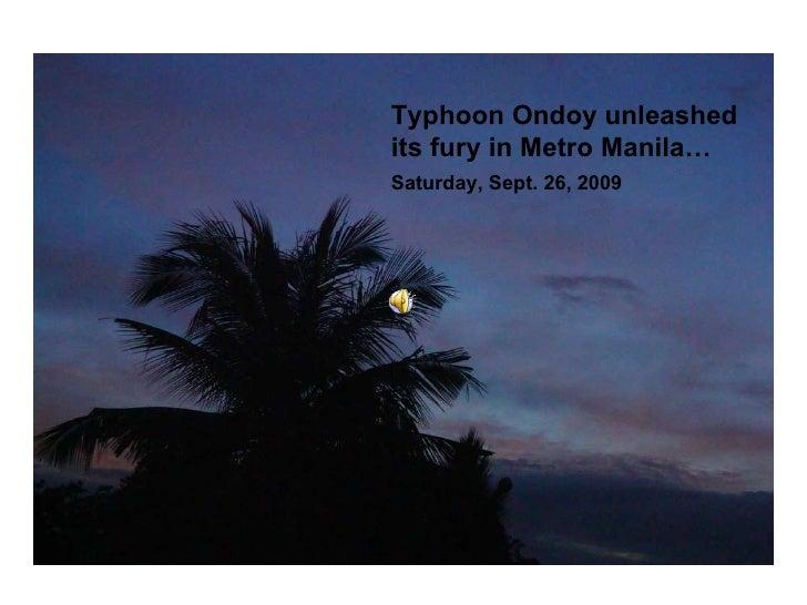 Typhoon Ondoy unleashed its fury in Metro Manila…  Saturday, Sept. 26, 2009