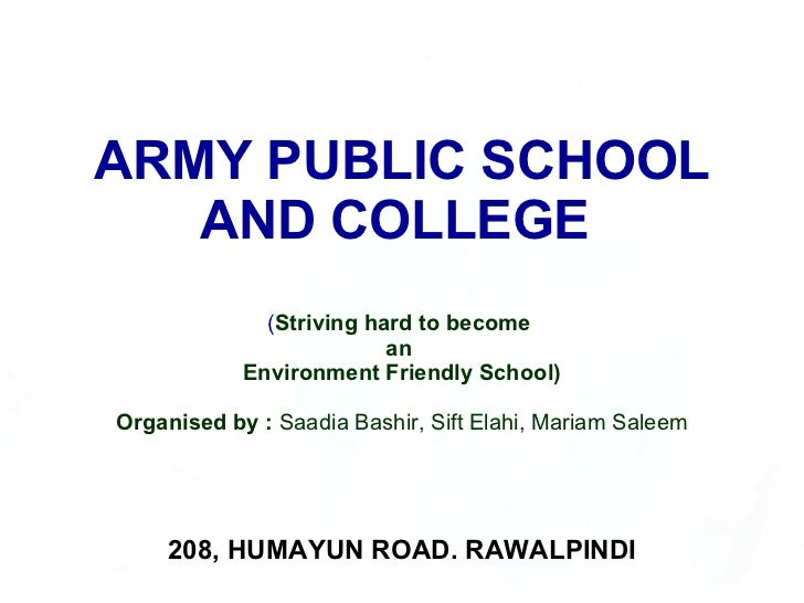 ARMY PUBLIC SCHOOL AND COLLEGE  ( Striving hard to become  an  Environment Friendly School) Organised by :  Saadia Bashir,...