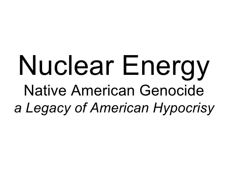 Nuclear Energy Native American Genocide a Legacy of American Hypocrisy