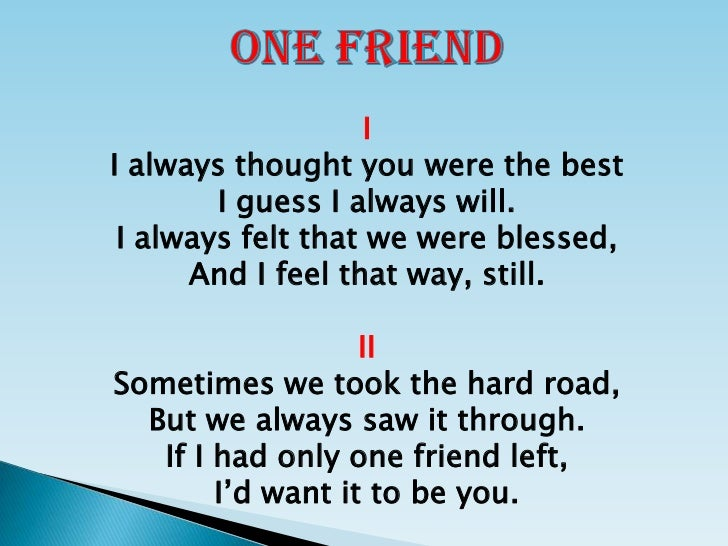 ONE FRIEND<br />I<br />I always thought you were the best<br />I guess I always will.<br />I always felt that we were bles...