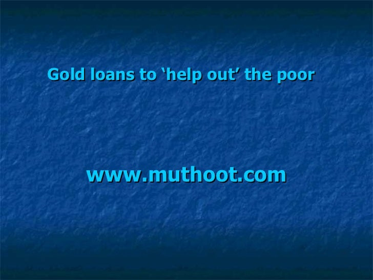 Gold loans to 'help out' the poor   www.muthoot.com