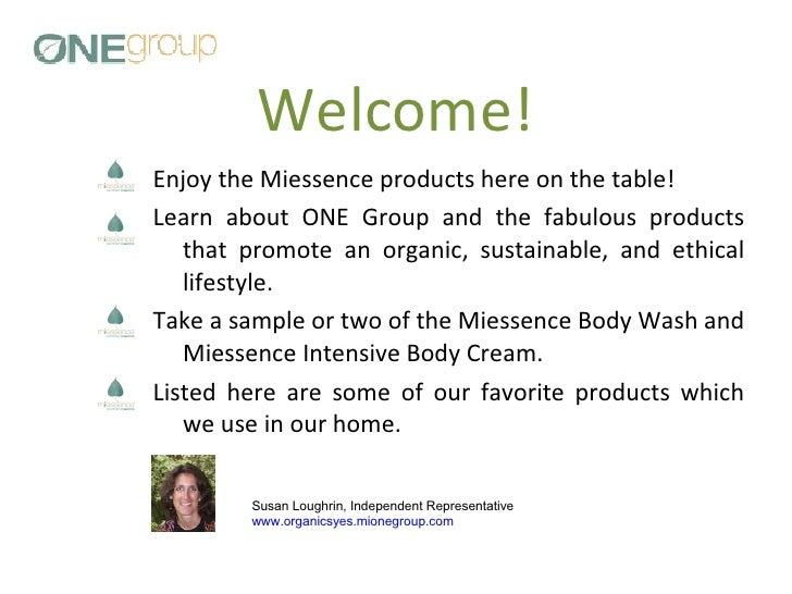 Welcome! <ul><li>Enjoy the Miessence products here on the table!  </li></ul><ul><li>Learn about ONE Group and the fabulous...