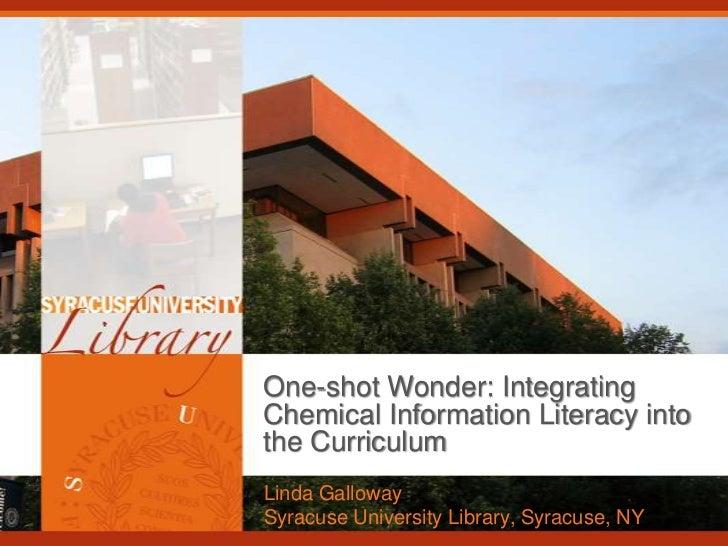 One-shot Wonder: IntegratingChemical Information Literacy intothe CurriculumLinda GallowaySyracuse University Library, Syr...
