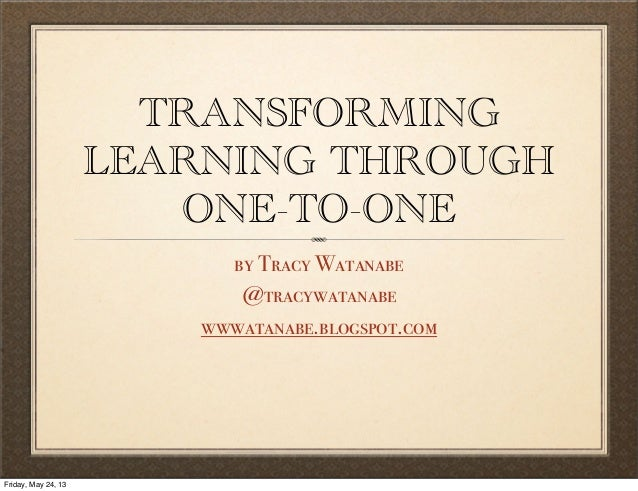 TRANSFORMINGLEARNING THROUGHONE-TO-ONEby Tracy Watanabe@tracywatanabewwwatanabe.blogspot.comFriday, May 24, 13