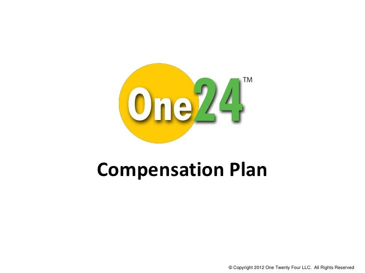 Compensation Plan             © Copyright 2011 One Twenty Four LLC. All Rights Reserved.             © Copyright 2012 One ...