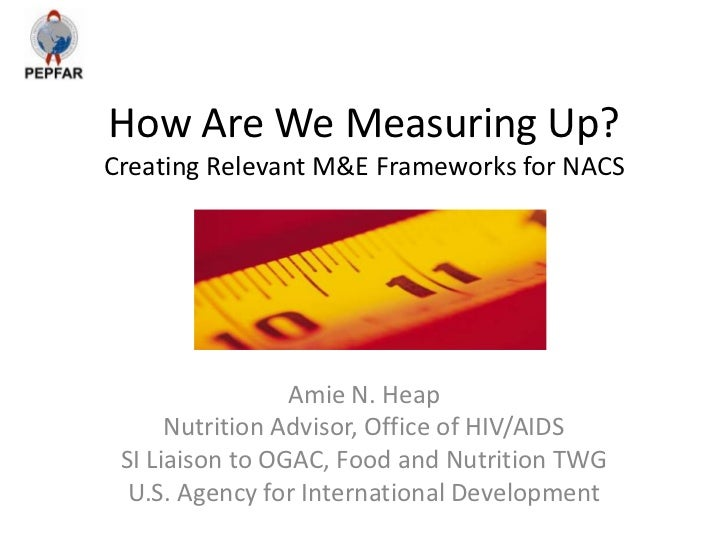How Are We Measuring Up?Creating Relevant M&E Frameworks for NACS                 Amie N. Heap      Nutrition Advisor, Off...