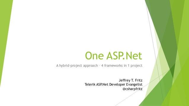 One ASP.Net A hybrid-project approach – 4 frameworks in 1 project Jeffrey T. Fritz Telerik ASP.Net Developer Evangelist @c...
