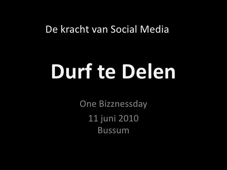 Durf te Delen<br />OneBizznessday<br />11 juni 2010Bussum<br />De kracht van Social Media<br />