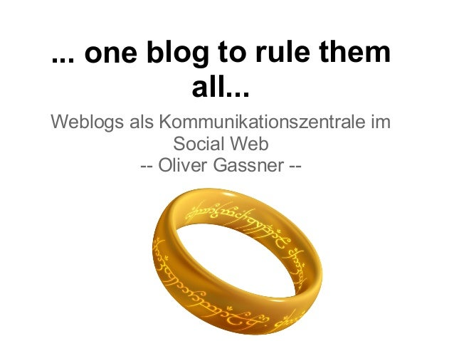 ... one blog to rule them all... Weblogs als Kommunikationszentrale im Social Web -- Oliver Gassner --