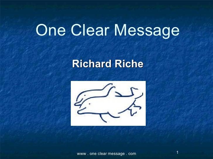 One Clear Message <ul><li>Richard Riche </li></ul>www . one clear message . com