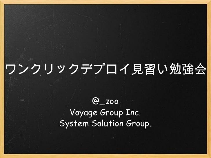 ワンクリックデプロイ見習い勉強会 @_zoo Voyage Group Inc. System Solution Group.