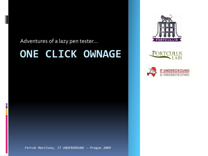 Adventures of a lazy pen tester...<br />One Click Ownage<br />Ferruh Mavituna, IT UNDERGROUND – Prague 2009<br />