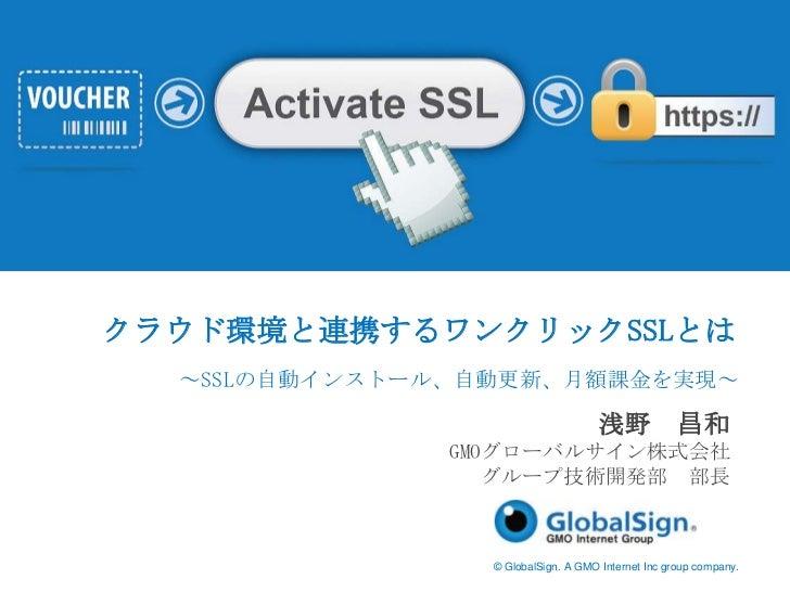 クラウド環境と連携するワンクリックSSLとは<br />~SSLの自動インストール、自動更新、月額課金を実現~<br />浅野 昌和<br />GMOグローバルサイン株式会社<br />グループ技術開発部 部長<br />