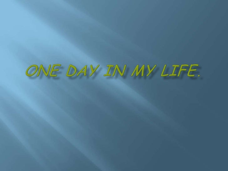One day in my life.<br />