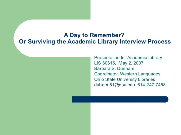 A Day to Remember?  Or Surviving the Academic Library Interview Process Presentation for Academic Library LIS 60615,  May ...