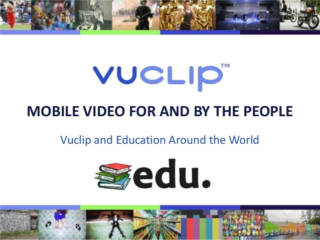 MOBILE VIDEO FOR AND BY THE PEOPLE    Vuclip and Education Around the World