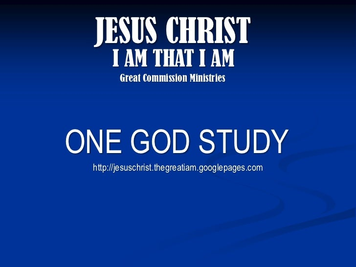 JESUS CHRIST       I AM THAT I AM         Great Commission Ministries     ONE GOD STUDY  http://jesuschrist.thegreatiam.go...