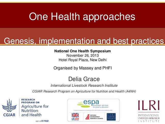 One Health approaches Genesis, implementation and best practices National One Health Symposium November 26, 2013 Hotel Roy...