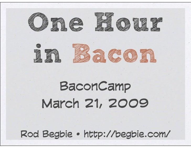 One Hour  in Bacon       BaconCamp     March 21, 2009  Rod Begbie • http://begbie.com/