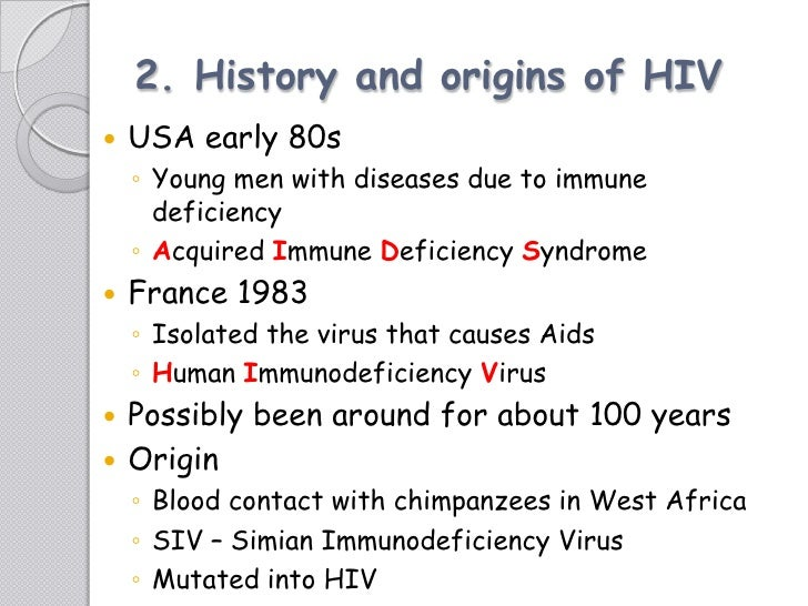 the origin and history of the hiv virus The major cause of acquired immune deficiency syndrome (aids) is human immunodeficiency virus type 1 (hiv-1) we have been using evolutionary comparisons to trace (i) the origin(s) of hiv-1 and (ii) the origin(s) of aids.