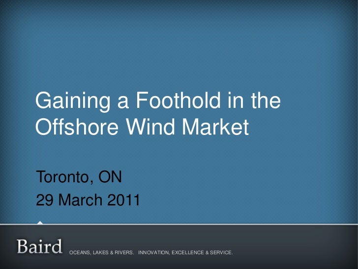 Gaining a Foothold in theOffshore Wind MarketToronto, ON29 March 2011    OCEANS, LAKES & RIVERS. INNOVATION, EXCELLENCE & ...