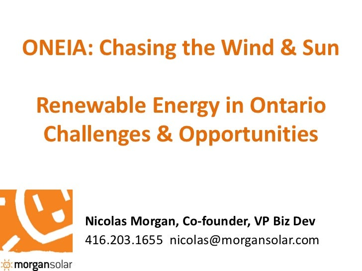 ONEIA: Chasing the Wind & Sun Renewable Energy in Ontario  Challenges & Opportunities     Nicolas Morgan, Co-founder, VP B...