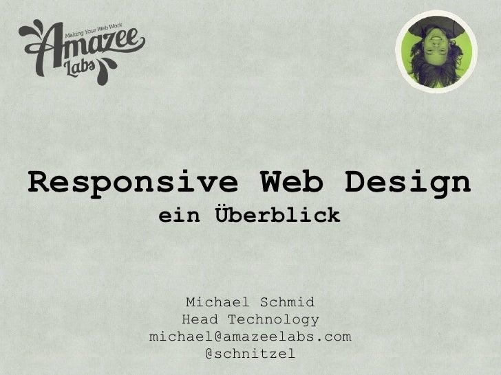 Responsive Web Design      ein Überblick         Michael Schmid        Head Technology     michael@amazeelabs.com         ...