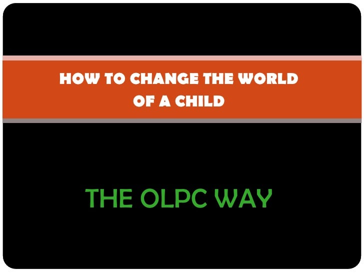 HOW TO CHANGE THE WORLD<br />OF A CHILD<br />THE OLPC WAY<br />