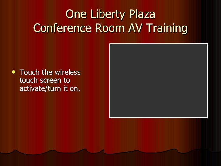 One Liberty Plaza Conference Room AV Training <ul><li>Touch the wireless touch screen to activate/turn it on. </li></ul>
