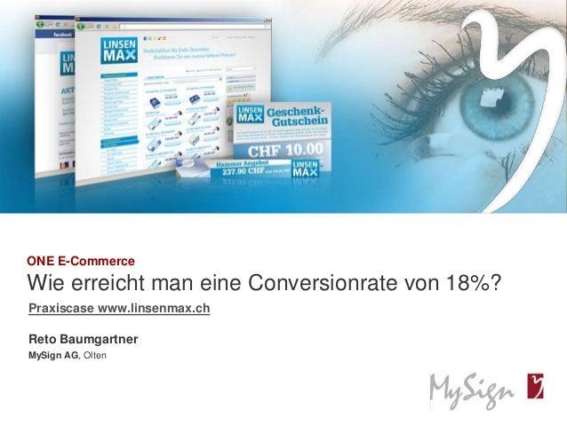 © MySign AG 1© MySign AGONE E-CommerceWie erreicht man eine Conversionrate von 18%?Reto BaumgartnerMySign AG, OltenPraxisc...