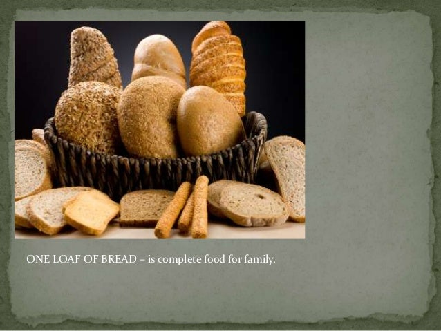 ONE LOAF OF BREAD – is complete food for family.