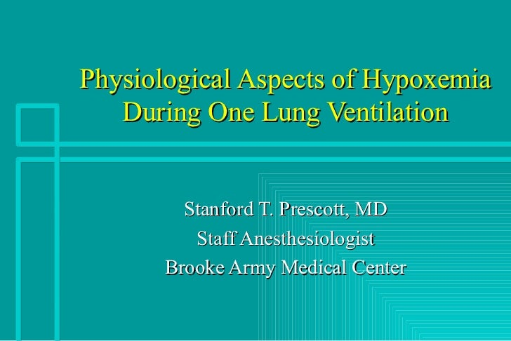 Physiological Aspects of Hypoxemia During One Lung Ventilation Stanford T. Prescott, MD Staff Anesthesiologist Brooke Army...
