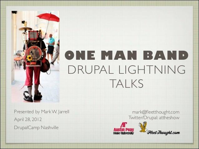 ONE MAN BAND DRUPAL LIGHTNING TALKS Presented by Mark W. Jarrell  April 28, 2012  DrupalCamp Nashville   mark@fleetthoug...