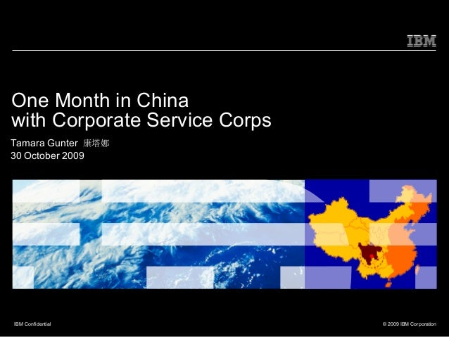 One Month in Chinawith Corporate Service CorpsTamara Gunter 康塔娜30 October 2009IBM Confidential               © 2009 IBM Co...