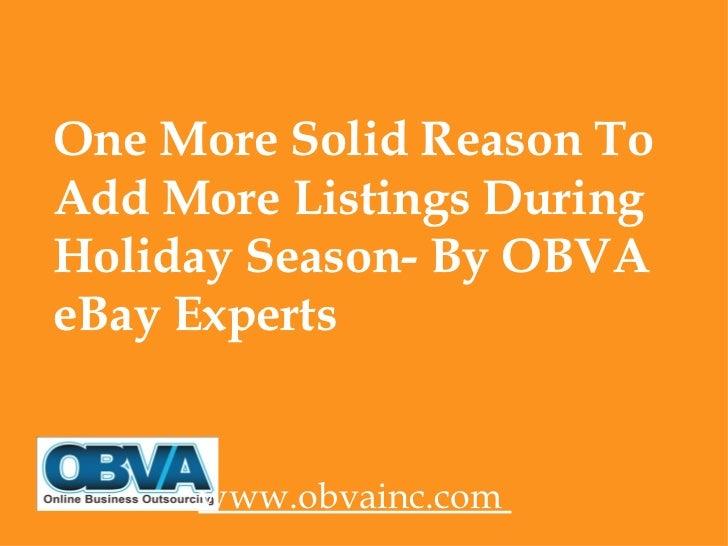 <ul><li>One More Solid Reason To Add More Listings During Holiday Season- By OBVA eBay Experts </li></ul><ul><li>www.obvai...
