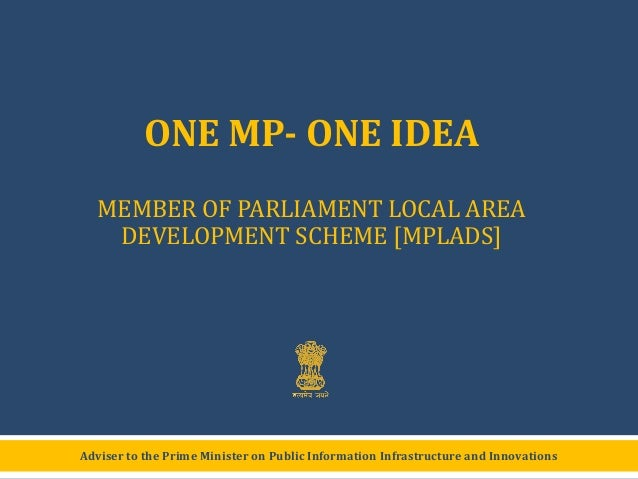 ONE MP- ONE IDEA MEMBER OF PARLIAMENT LOCAL AREA DEVELOPMENT SCHEME [MPLADS]  Adviser to the Prime Minister on Public Info...