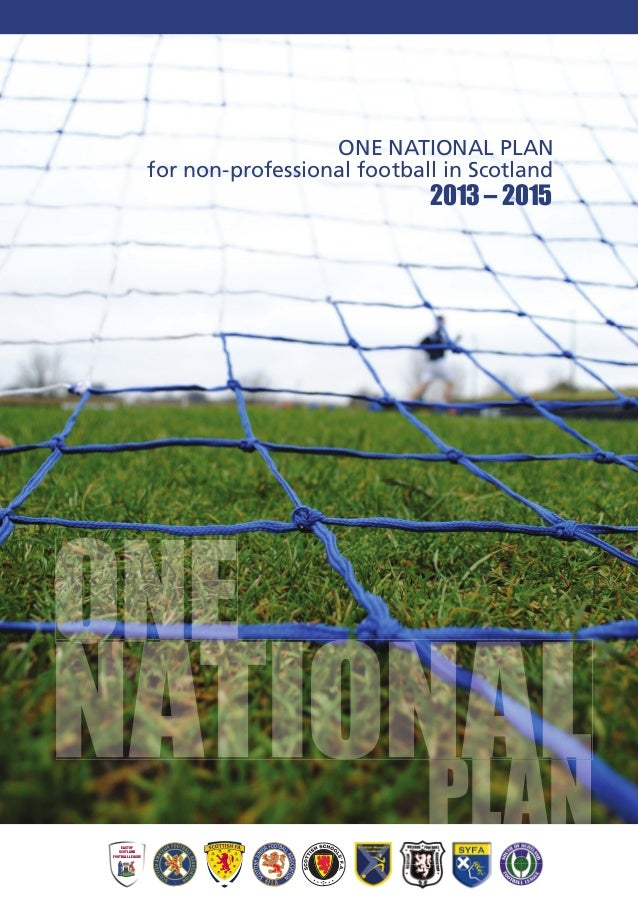 ONE NATIONAL PLANfor non-professional football in ScotlandNATIONALONENATIONALONENATIONALPLANPLANNATIONALPLANNATIONAL2013 –...