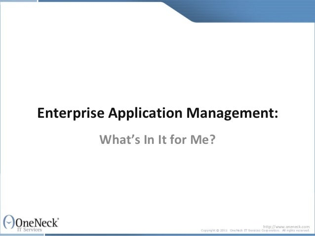 Enterprise Application Management:        What's In It for Me?                               http://www.oneneck.com