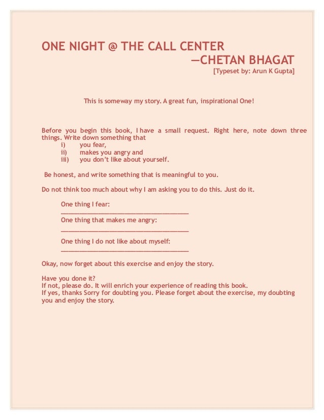 ONE NIGHT @ THE CALL CENTER —CHETAN BHAGAT [Typeset by: Arun K Gupta] This is someway my story. A great fun, inspirational...