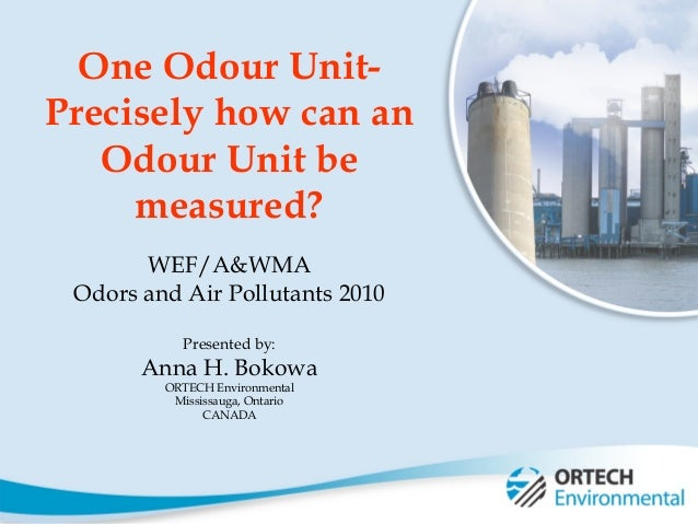 1 One Odour Unit- Precisely how can an Odour Unit be measured? WEF/A&WMA Odors and Air Pollutants 2010 Presented by: Anna ...