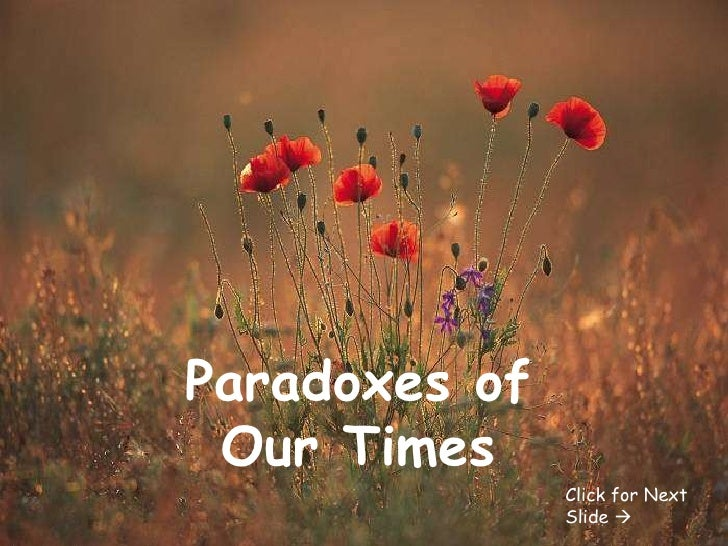 Paradoxes of Our Times Click for Next Slide  