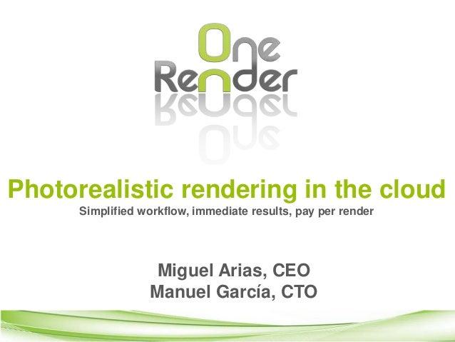 Photorealistic rendering in the cloud  Simplified workflow, immediate results, pay per render  Miguel Arias, CEO  Manuel G...