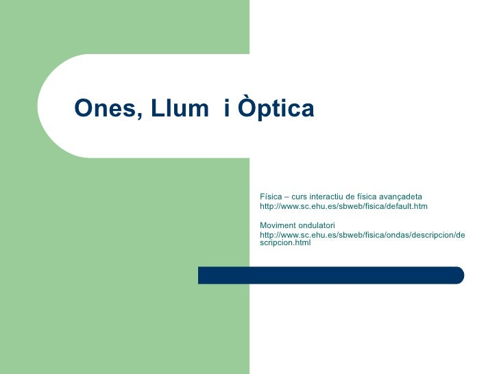 Ones, Llum  i Òptica Física – curs interactiu de física avançadeta http://www.sc.ehu.es/sbweb/fisica/default.htm Moviment ...
