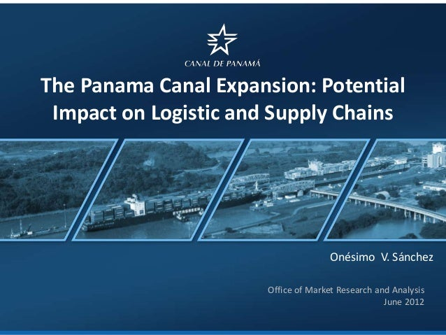 The Panama Canal Expansion: Potential Impact on Logistic and Supply Chains  Onésimo V. Sánchez Office of Market Research a...